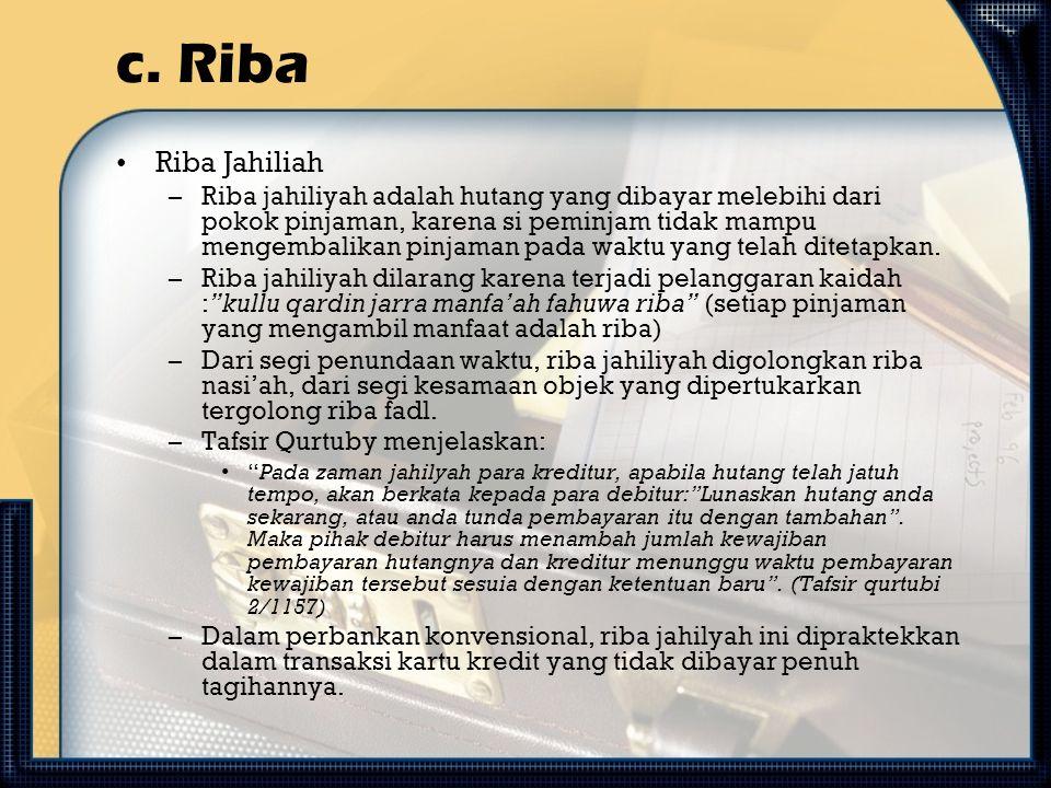 c. Riba Riba Jahiliah –Riba jahiliyah adalah hutang yang dibayar melebihi dari pokok pinjaman, karena si peminjam tidak mampu mengembalikan pinjaman p