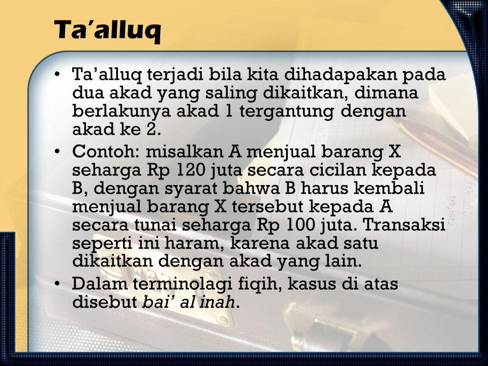 Ta'alluq Ta'alluq terjadi bila kita dihadapakan pada dua akad yang saling dikaitkan, dimana berlakunya akad 1 tergantung dengan akad ke 2. Contoh: mis