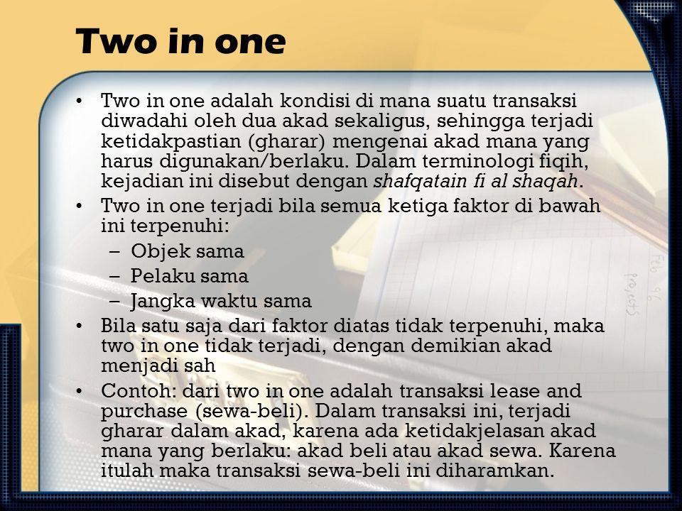 Two in one Two in one adalah kondisi di mana suatu transaksi diwadahi oleh dua akad sekaligus, sehingga terjadi ketidakpastian (gharar) mengenai akad