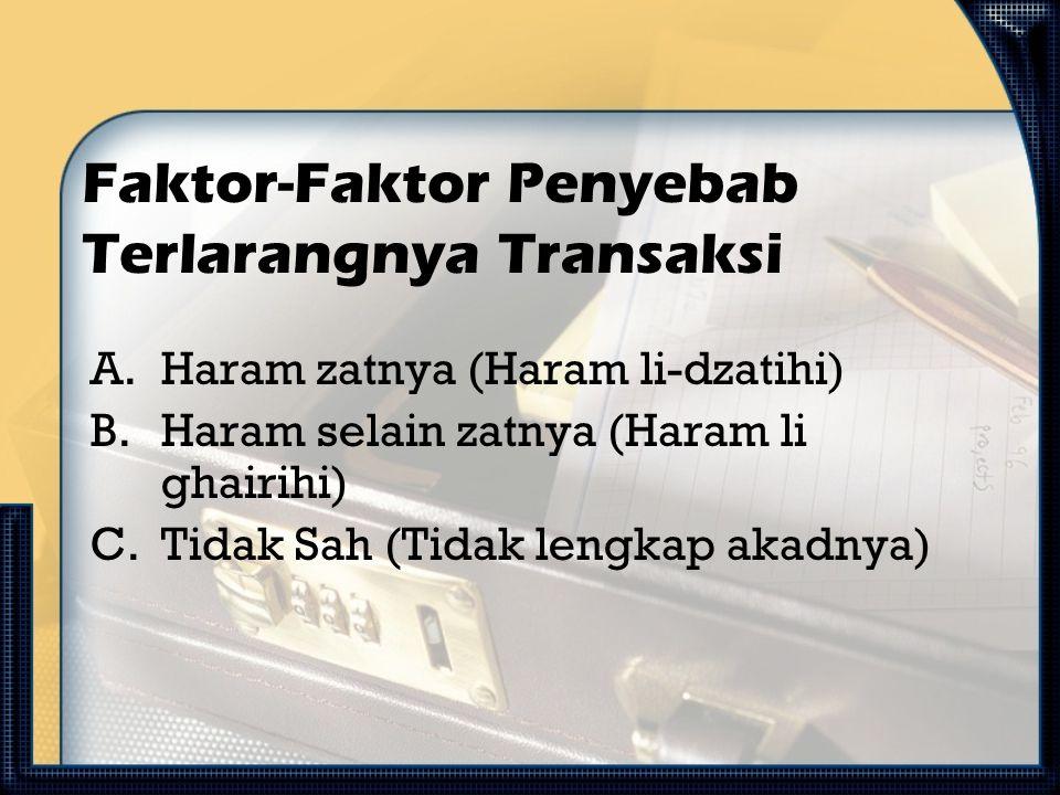 Faktor-Faktor Penyebab Terlarangnya Transaksi A.Haram zatnya (Haram li-dzatihi) B.Haram selain zatnya (Haram li ghairihi) C.Tidak Sah (Tidak lengkap a