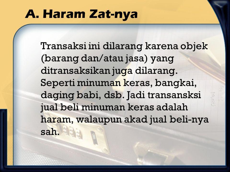 A. Haram Zat-nya Transaksi ini dilarang karena objek (barang dan/atau jasa) yang ditransaksikan juga dilarang. Seperti minuman keras, bangkai, daging