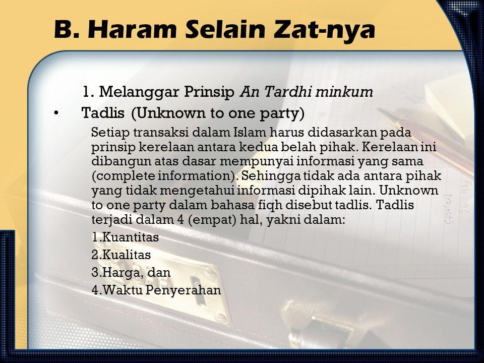 B. Haram Selain Zat-nya 1. Melanggar Prinsip An Tardhi minkum Tadlis (Unknown to one party) Setiap transaksi dalam Islam harus didasarkan pada prinsip