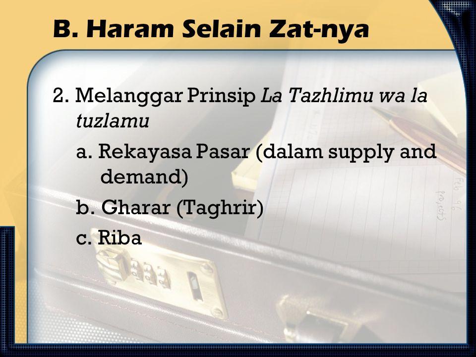 B. Haram Selain Zat-nya 2. Melanggar Prinsip La Tazhlimu wa la tuzlamu a. Rekayasa Pasar (dalam supply and demand) b. Gharar (Taghrir) c. Riba