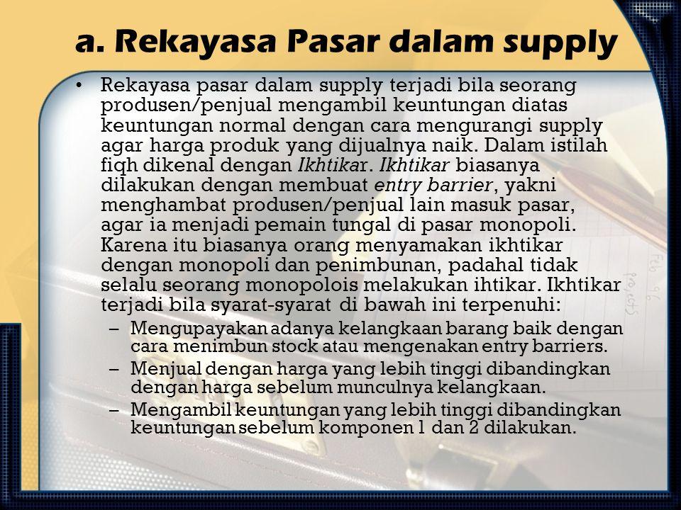 a. Rekayasa Pasar dalam supply Rekayasa pasar dalam supply terjadi bila seorang produsen/penjual mengambil keuntungan diatas keuntungan normal dengan