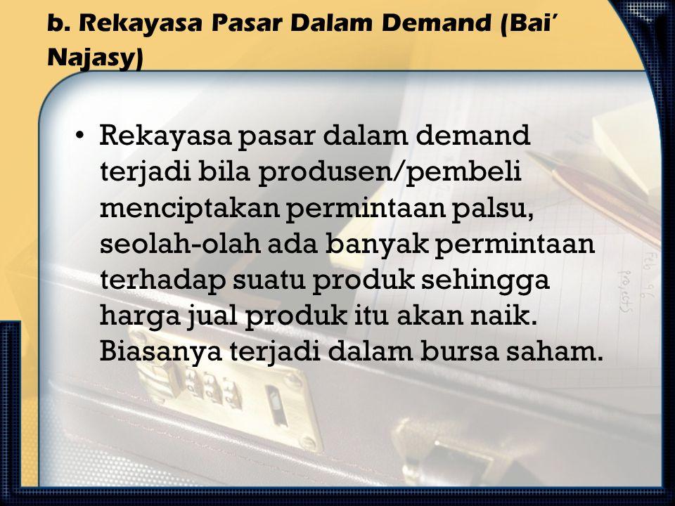 b. Rekayasa Pasar Dalam Demand (Bai' Najasy) Rekayasa pasar dalam demand terjadi bila produsen/pembeli menciptakan permintaan palsu, seolah-olah ada b