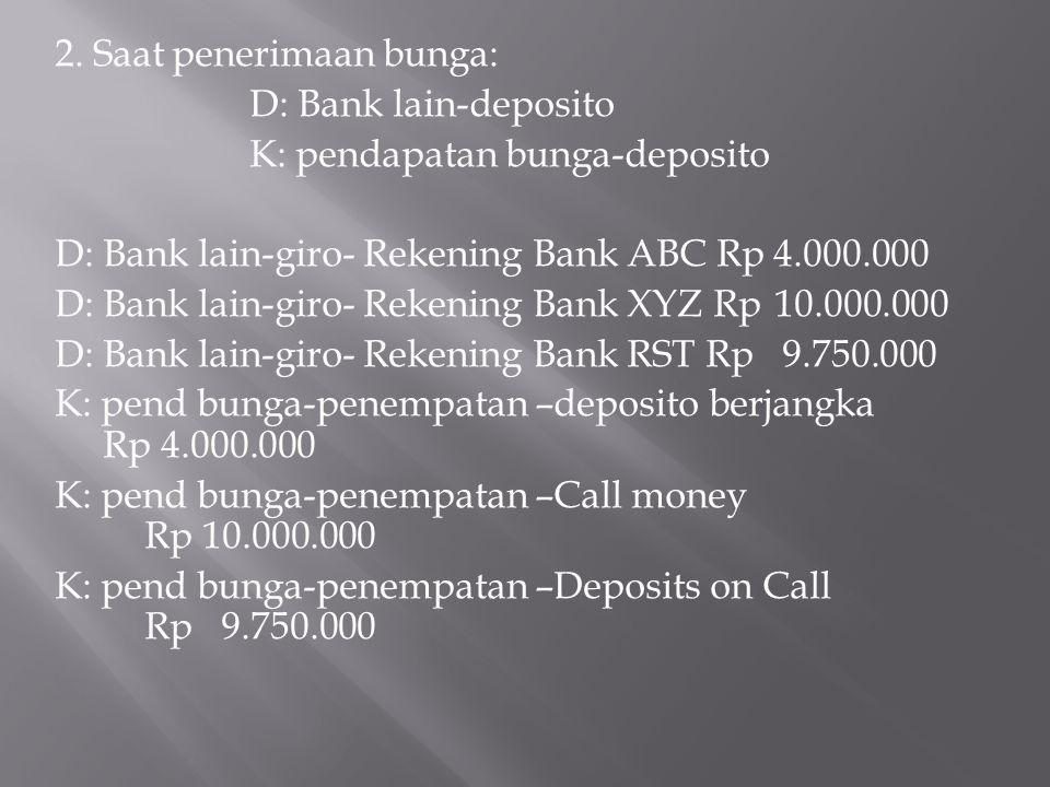 2. Saat penerimaan bunga: D: Bank lain-deposito K: pendapatan bunga-deposito D: Bank lain-giro- Rekening Bank ABC Rp 4.000.000 D: Bank lain-giro- Reke