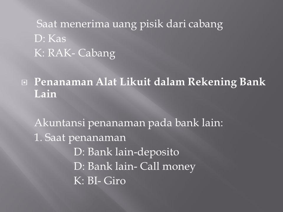 Saat menerima uang pisik dari cabang D: Kas K: RAK- Cabang  Penanaman Alat Likuit dalam Rekening Bank Lain Akuntansi penanaman pada bank lain: 1. Saa