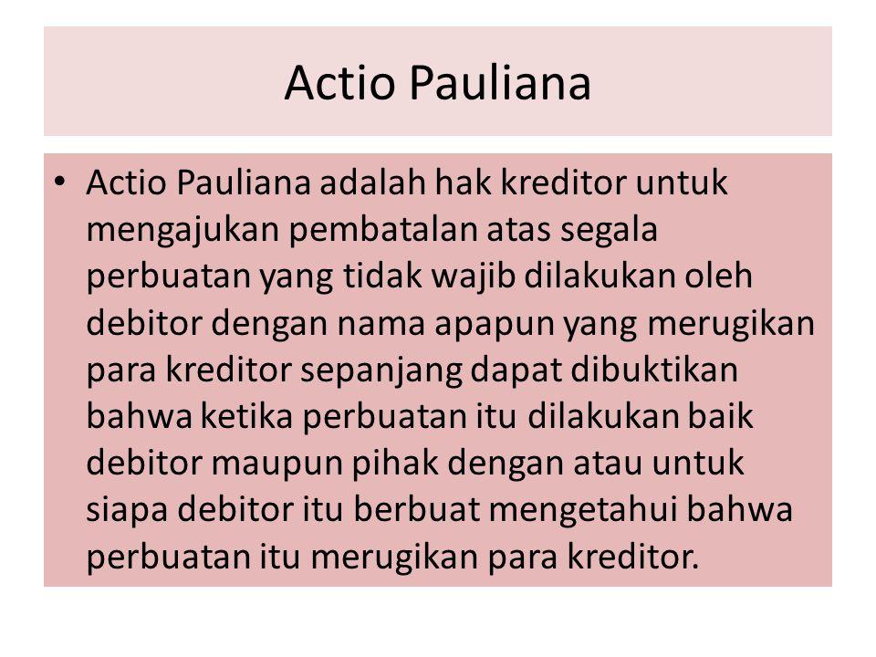 Actio Pauliana Actio Pauliana adalah hak kreditor untuk mengajukan pembatalan atas segala perbuatan yang tidak wajib dilakukan oleh debitor dengan nam