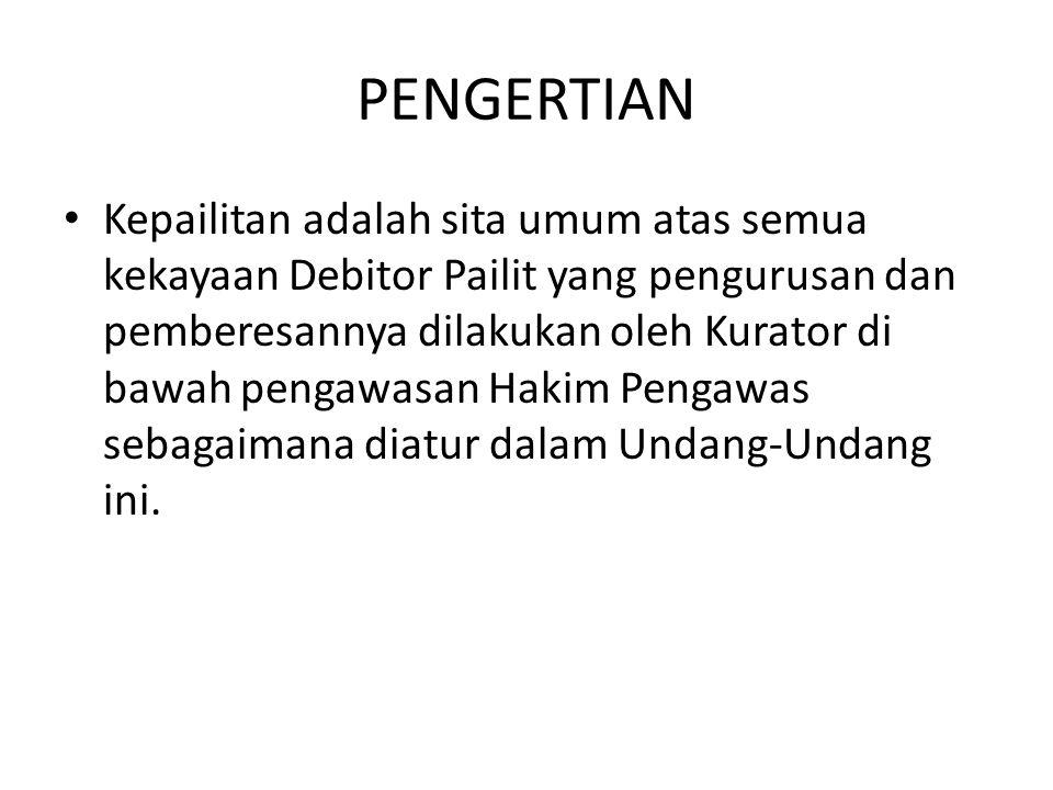 PENGERTIAN Kepailitan adalah sita umum atas semua kekayaan Debitor Pailit yang pengurusan dan pemberesannya dilakukan oleh Kurator di bawah pengawasan