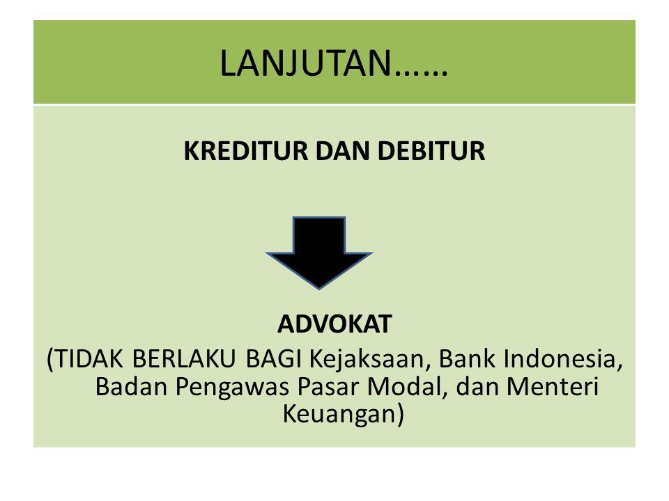 LANJUTAN…… KREDITUR DAN DEBITUR ADVOKAT (TIDAK BERLAKU BAGI Kejaksaan, Bank Indonesia, Badan Pengawas Pasar Modal, dan Menteri Keuangan)