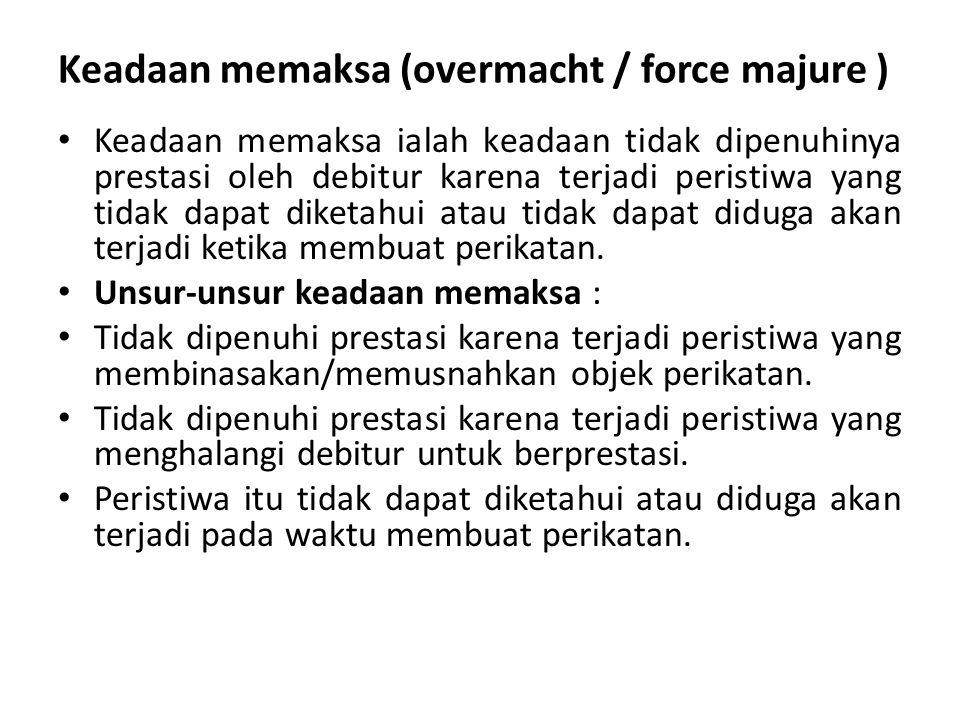 Keadaan memaksa (overmacht / force majure ) Keadaan memaksa ialah keadaan tidak dipenuhinya prestasi oleh debitur karena terjadi peristiwa yang tidak