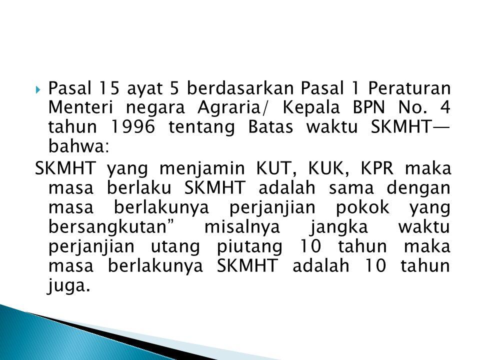  Pasal 15 ayat 5 berdasarkan Pasal 1 Peraturan Menteri negara Agraria/ Kepala BPN No. 4 tahun 1996 tentang Batas waktu SKMHT— bahwa: SKMHT yang menja