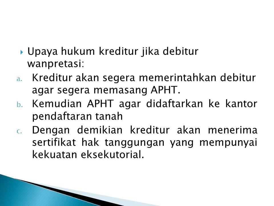  Upaya hukum kreditur jika debitur wanpretasi: a. Kreditur akan segera memerintahkan debitur agar segera memasang APHT. b. Kemudian APHT agar didafta