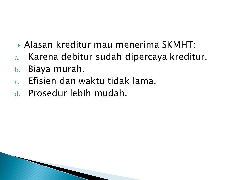  Alasan kreditur mau menerima SKMHT: a. Karena debitur sudah dipercaya kreditur. b. Biaya murah. c. Efisien dan waktu tidak lama. d. Prosedur lebih m