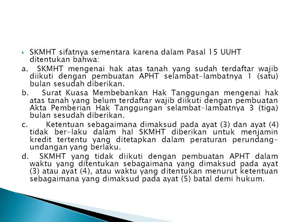  SKMHT sifatnya sementara karena dalam Pasal 15 UUHT ditentukan bahwa: a. SKMHT mengenai hak atas tanah yang sudah terdaftar wajib diikuti dengan pem