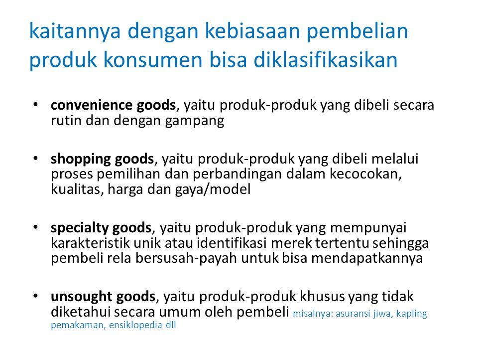 kaitannya dengan kebiasaan pembelian produk konsumen bisa diklasifikasikan convenience goods, yaitu produk-produk yang dibeli secara rutin dan dengan gampang shopping goods, yaitu produk-produk yang dibeli melalui proses pemilihan dan perbandingan dalam kecocokan, kualitas, harga dan gaya/model specialty goods, yaitu produk-produk yang mempunyai karakteristik unik atau identifikasi merek tertentu sehingga pembeli rela bersusah-payah untuk bisa mendapatkannya unsought goods, yaitu produk-produk khusus yang tidak diketahui secara umum oleh pembeli misalnya: asuransi jiwa, kapling pemakaman, ensiklopedia dll