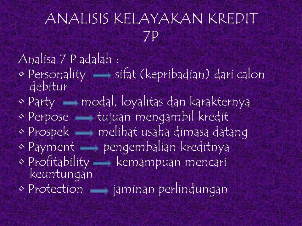 ANALISIS KELAYAKAN KREDIT 7P Analisa 7 P adalah : Personality sifat (kepribadian) dari calon debitur Party modal, loyalitas dan karakternya Perpose tu