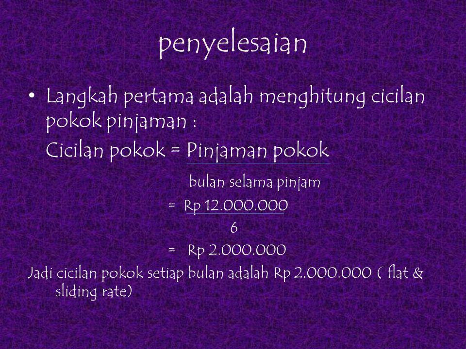 Dengan metode flate rate Langkah kedua adalah menghitung bunga perbulan Bunga = Pinjaman x i%pa 12 = Rp 12.000.000 x 15% 12 = Rp 150.000