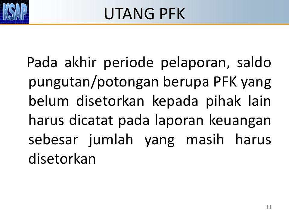 UTANG PFK Pada akhir periode pelaporan, saldo pungutan/potongan berupa PFK yang belum disetorkan kepada pihak lain harus dicatat pada laporan keuangan
