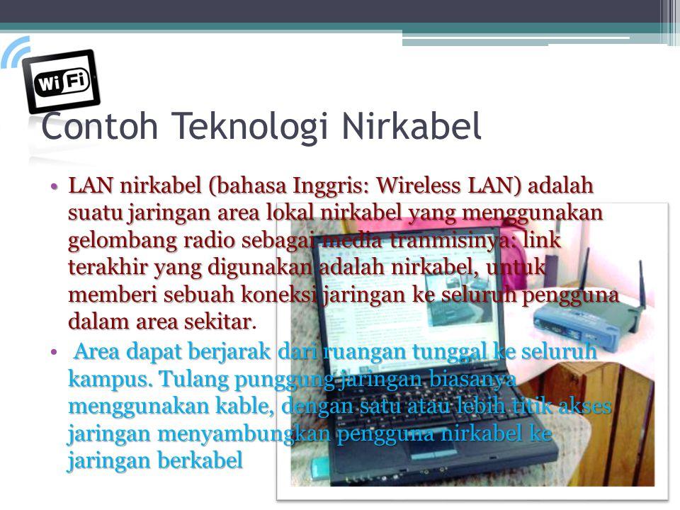 Contoh Teknologi Nirkabel LAN nirkabel (bahasa Inggris: Wireless LAN) adalah suatu jaringan area lokal nirkabel yang menggunakan gelombang radio sebagai media tranmisinya: link terakhir yang digunakan adalah nirkabel, untuk memberi sebuah koneksi jaringan ke seluruh pengguna dalam area sekitarLAN nirkabel (bahasa Inggris: Wireless LAN) adalah suatu jaringan area lokal nirkabel yang menggunakan gelombang radio sebagai media tranmisinya: link terakhir yang digunakan adalah nirkabel, untuk memberi sebuah koneksi jaringan ke seluruh pengguna dalam area sekitar.