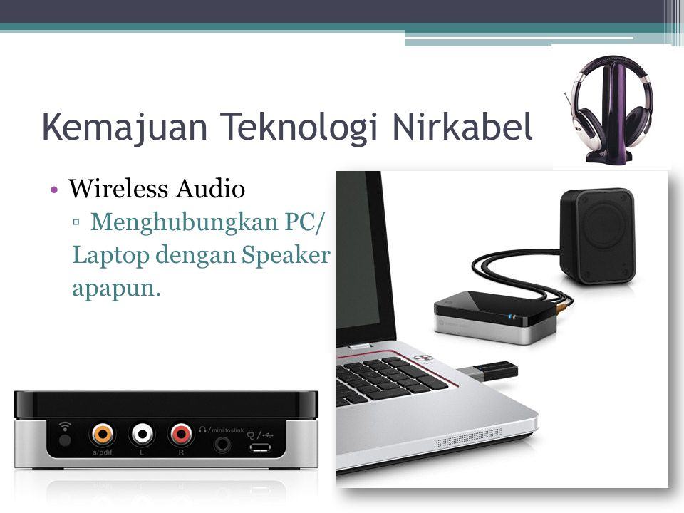 Kemajuan Teknologi Nirkabel Wireless Audio ▫Menghubungkan PC/ Laptop dengan Speaker apapun.
