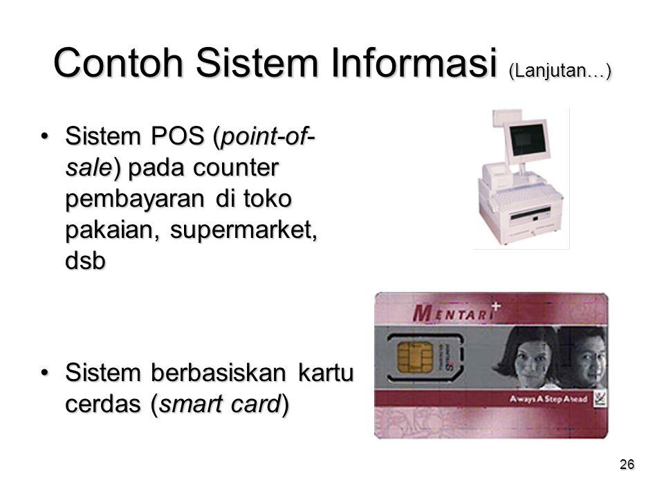 26 Contoh Sistem Informasi (Lanjutan…) Sistem POS (point-of- sale) pada counter pembayaran di toko pakaian, supermarket, dsbSistem POS (point-of- sale
