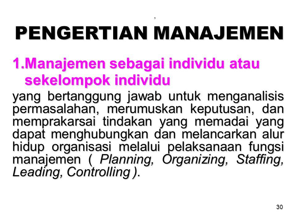30, PENGERTIAN MANAJEMEN 1.Manajemen sebagai individu atau sekelompok individu sekelompok individu yang bertanggung jawab untuk menganalisis permasala