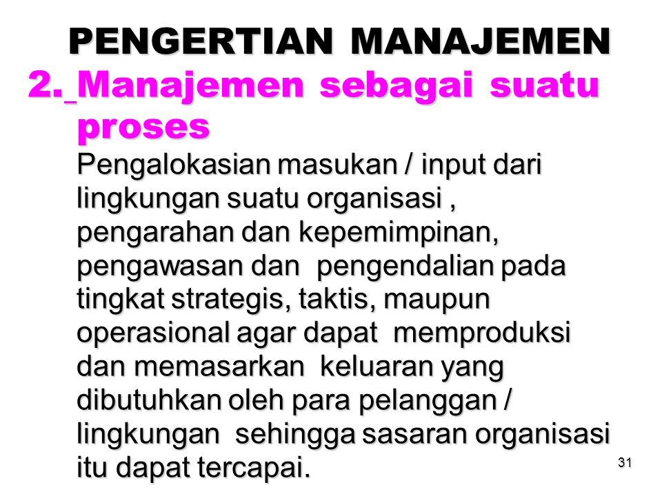 31 PENGERTIAN MANAJEMEN 2. Manajemen sebagai suatu proses proses Pengalokasian masukan / input dari Pengalokasian masukan / input dari lingkungan suat