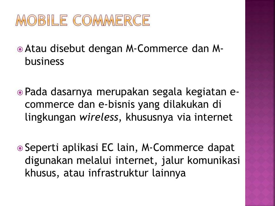  Atau disebut dengan M-Commerce dan M- business  Pada dasarnya merupakan segala kegiatan e- commerce dan e-bisnis yang dilakukan di lingkungan wireless, khususnya via internet  Seperti aplikasi EC lain, M-Commerce dapat digunakan melalui internet, jalur komunikasi khusus, atau infrastruktur lainnya