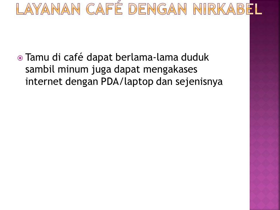  Tamu di café dapat berlama-lama duduk sambil minum juga dapat mengakases internet dengan PDA/laptop dan sejenisnya