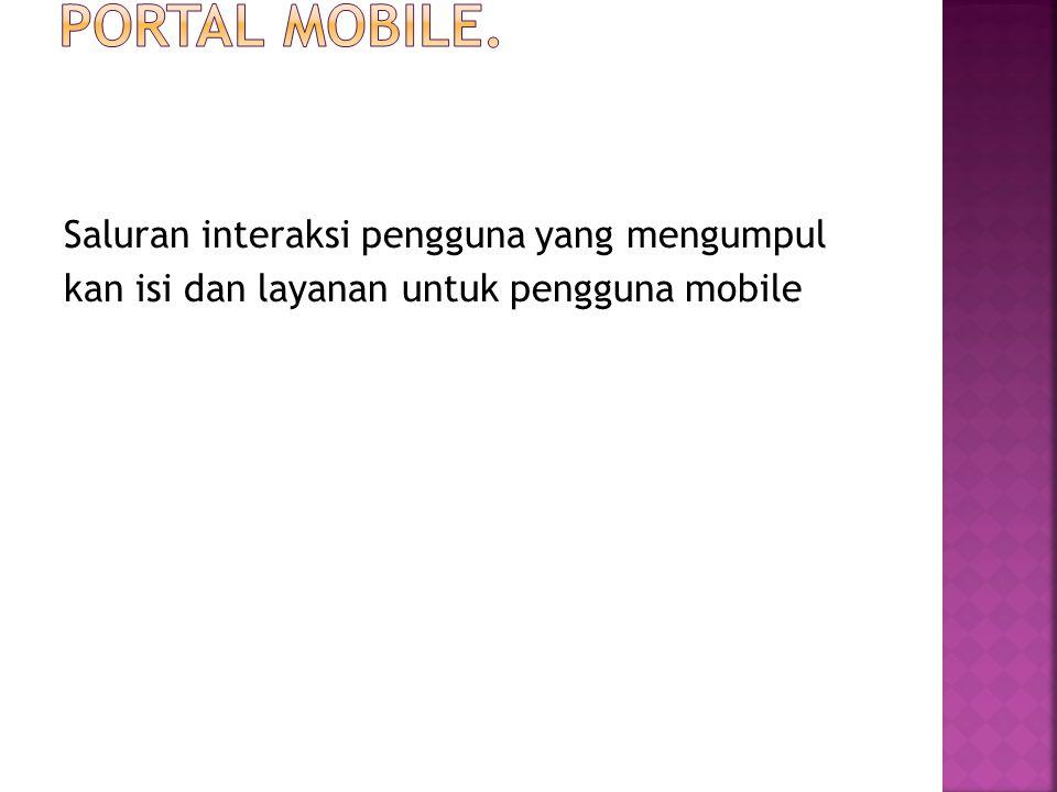 Saluran interaksi pengguna yang mengumpul kan isi dan layanan untuk pengguna mobile