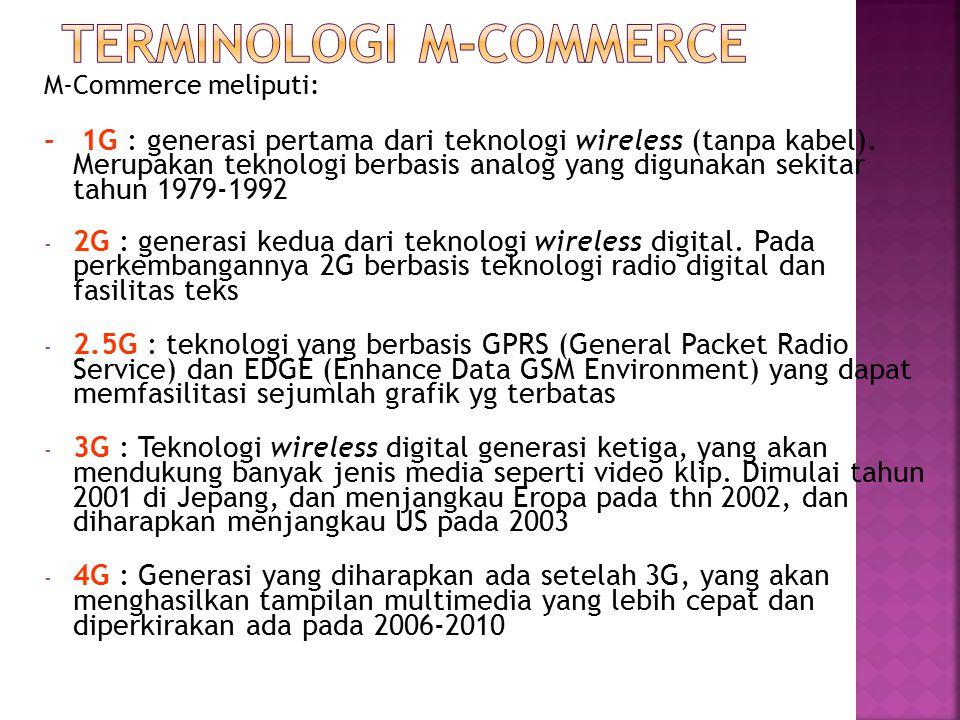 M-Commerce meliputi: - 1G : generasi pertama dari teknologi wireless (tanpa kabel). Merupakan teknologi berbasis analog yang digunakan sekitar tahun 1