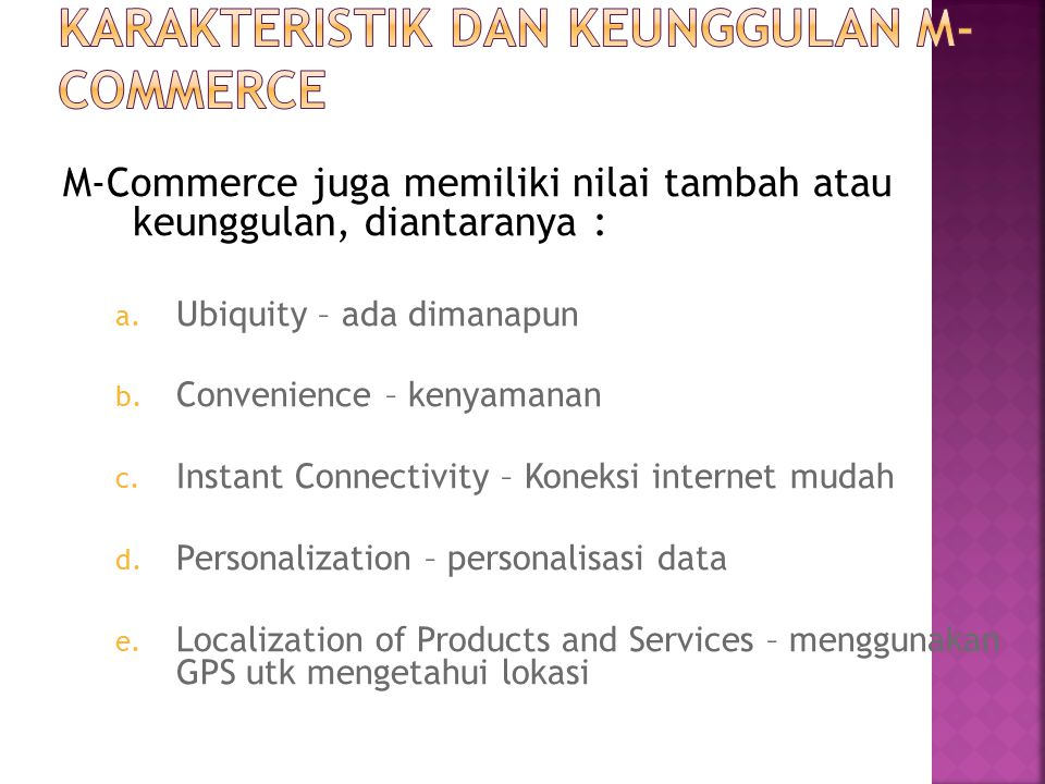 M-Commerce juga memiliki nilai tambah atau keunggulan, diantaranya : a. Ubiquity – ada dimanapun b. Convenience – kenyamanan c. Instant Connectivity –