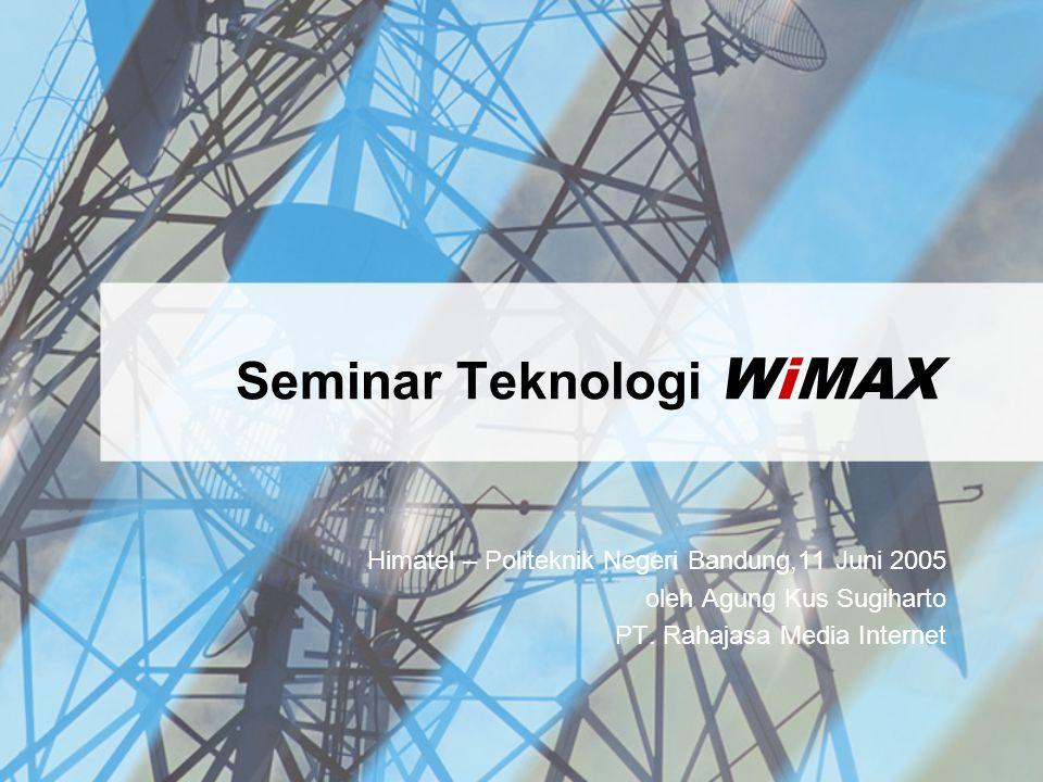 Seminar Teknologi WiMAX Himatel – Politeknik Negeri Bandung,11 Juni 2005 oleh Agung Kus Sugiharto PT. Rahajasa Media Internet