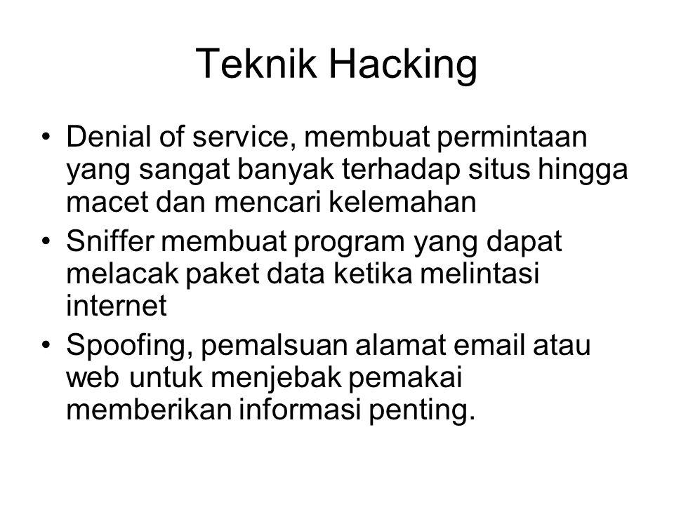 Teknik Hacking Denial of service, membuat permintaan yang sangat banyak terhadap situs hingga macet dan mencari kelemahan Sniffer membuat program yang dapat melacak paket data ketika melintasi internet Spoofing, pemalsuan alamat email atau web untuk menjebak pemakai memberikan informasi penting.