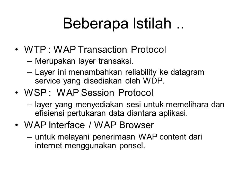 Beberapa Istilah.. WTP : WAP Transaction Protocol –Merupakan layer transaksi. –Layer ini menambahkan reliability ke datagram service yang disediakan o
