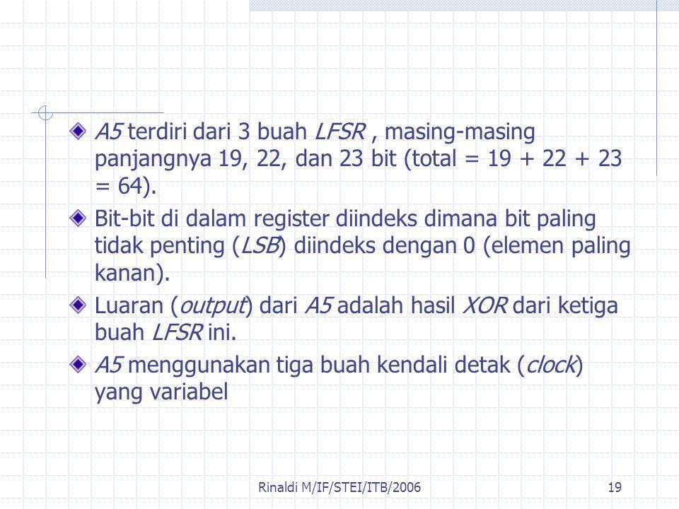 Rinaldi M/IF/STEI/ITB/200619 A5 terdiri dari 3 buah LFSR, masing-masing panjangnya 19, 22, dan 23 bit (total = 19 + 22 + 23 = 64). Bit-bit di dalam re