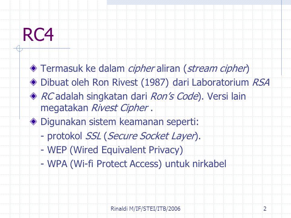 Rinaldi M/IF/STEI/ITB/20062 RC4 Termasuk ke dalam cipher aliran (stream cipher) Dibuat oleh Ron Rivest (1987) dari Laboratorium RSA RC adalah singkata