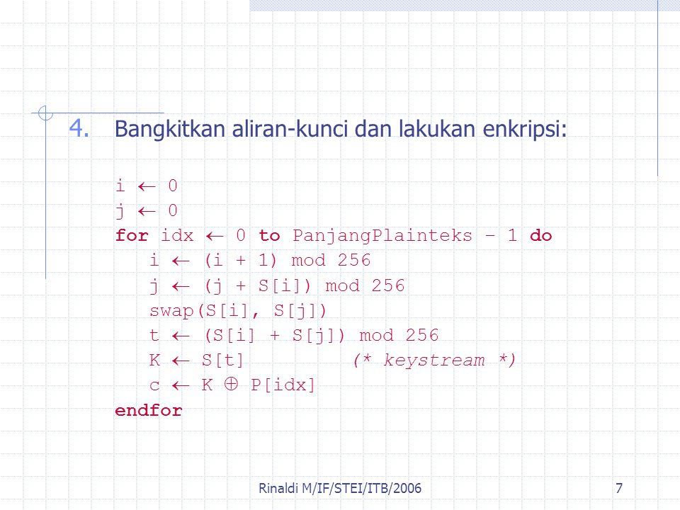 Rinaldi M/IF/STEI/ITB/20067 4. Bangkitkan aliran-kunci dan lakukan enkripsi: i  0 j  0 for idx  0 to PanjangPlainteks – 1 do i  (i + 1) mod 256 j