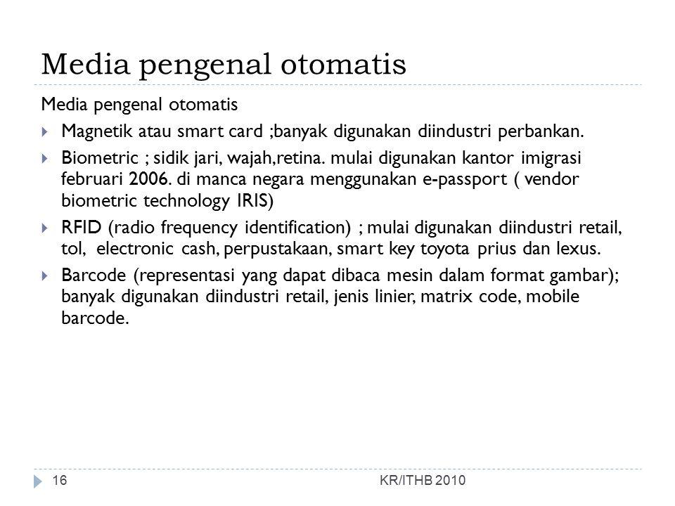 Media pengenal otomatis KR/ITHB 2010 Media pengenal otomatis  Magnetik atau smart card ;banyak digunakan diindustri perbankan.  Biometric ; sidik ja