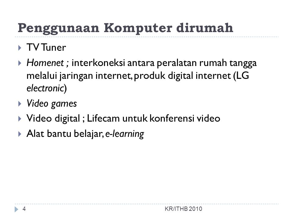 Penggunaan Komputer dirumah  TV Tuner  Homenet ; interkoneksi antara peralatan rumah tangga melalui jaringan internet, produk digital internet (LG electronic)  Video games  Video digital ; Lifecam untuk konferensi video  Alat bantu belajar, e-learning KR/ITHB 20104