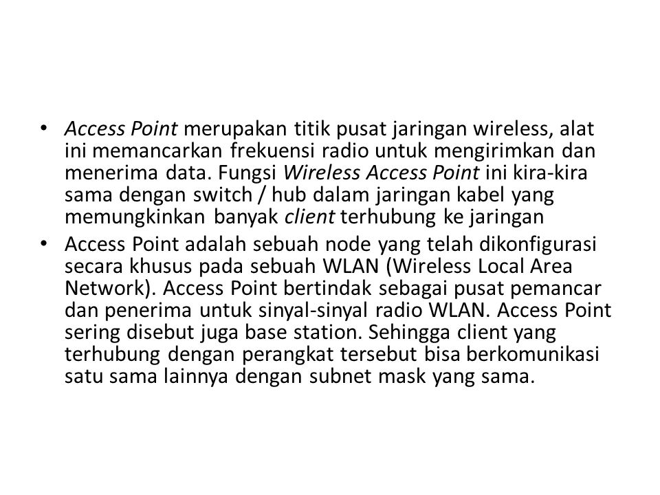 Access Point merupakan titik pusat jaringan wireless, alat ini memancarkan frekuensi radio untuk mengirimkan dan menerima data. Fungsi Wireless Access