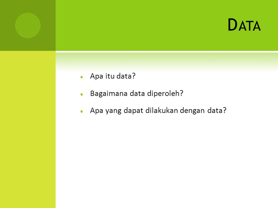 D ATA Apa itu data? Bagaimana data diperoleh? Apa yang dapat dilakukan dengan data?