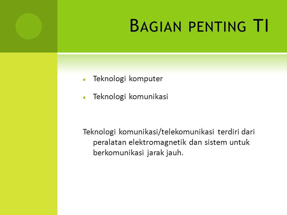 B AGIAN PENTING TI Teknologi komputer Teknologi komunikasi Teknologi komunikasi/telekomunikasi terdiri dari peralatan elektromagnetik dan sistem untuk berkomunikasi jarak jauh.