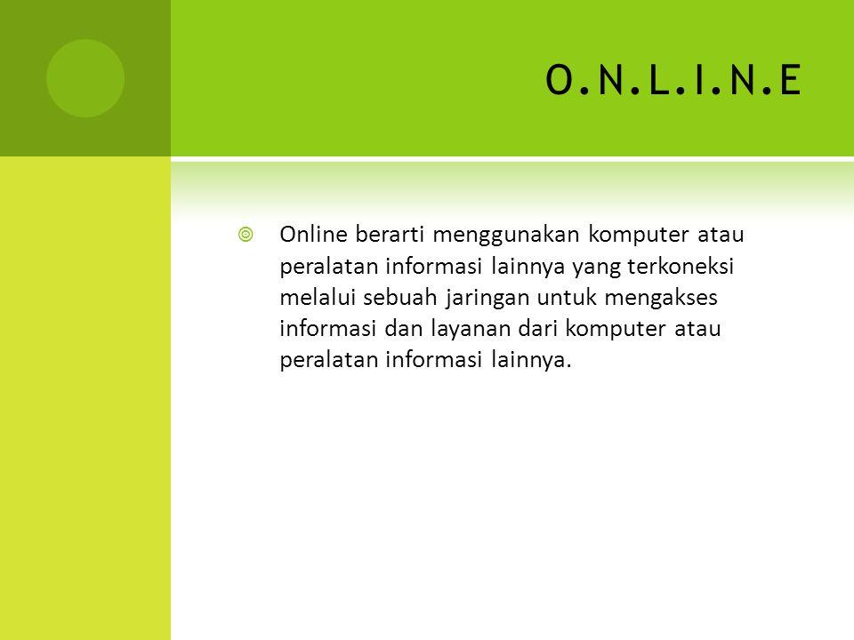 O.N.L.I.N.EO.N.L.I.N.E  Online berarti menggunakan komputer atau peralatan informasi lainnya yang terkoneksi melalui sebuah jaringan untuk mengakses informasi dan layanan dari komputer atau peralatan informasi lainnya.