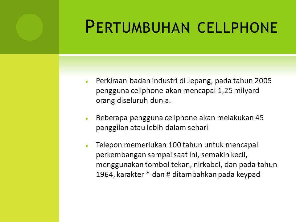 P ERTUMBUHAN CELLPHONE Perkiraan badan industri di Jepang, pada tahun 2005 pengguna cellphone akan mencapai 1,25 milyard orang diseluruh dunia.
