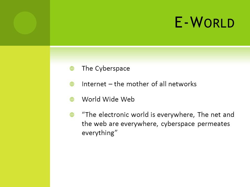 E-W ORLD  The Cyberspace  Internet – the mother of all networks  World Wide Web  The electronic world is everywhere, The net and the web are everywhere, cyberspace permeates everything