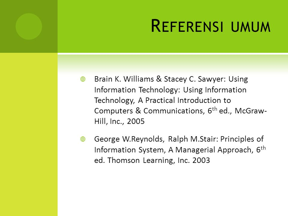 R EFERENSI UMUM  Brain K. Williams & Stacey C. Sawyer: Using Information Technology: Using Information Technology, A Practical Introduction to Comput