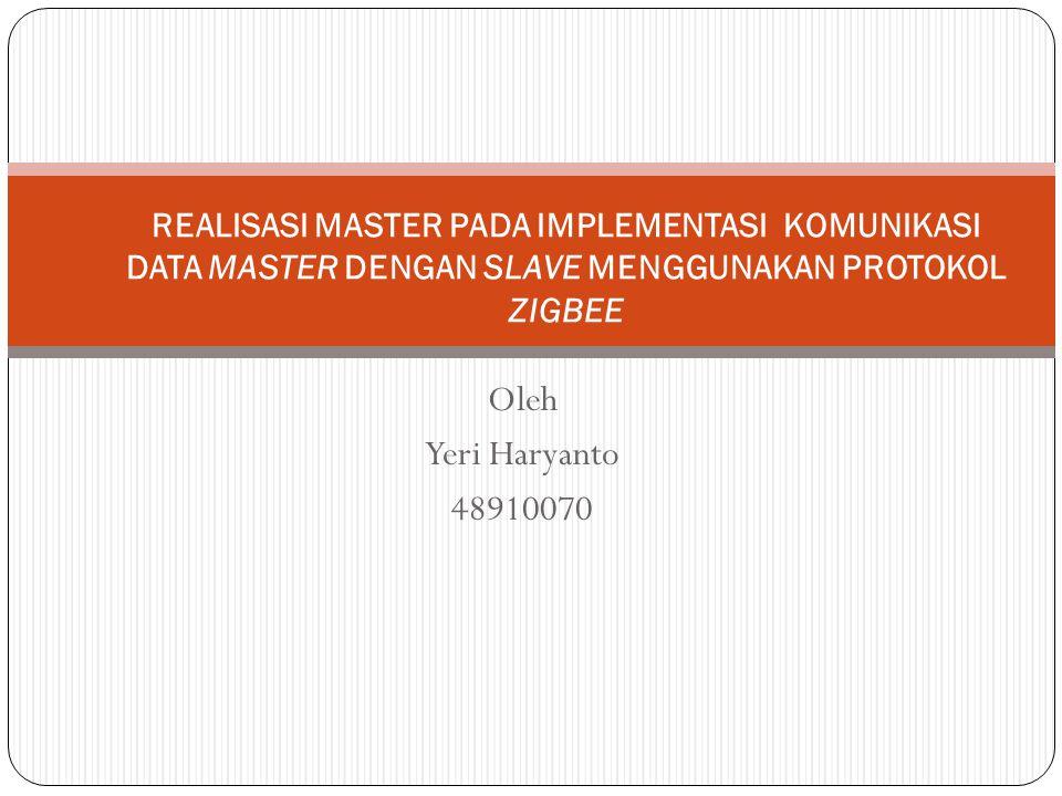 Oleh Yeri Haryanto 48910070 REALISASI MASTER PADA IMPLEMENTASI KOMUNIKASI DATA MASTER DENGAN SLAVE MENGGUNAKAN PROTOKOL ZIGBEE