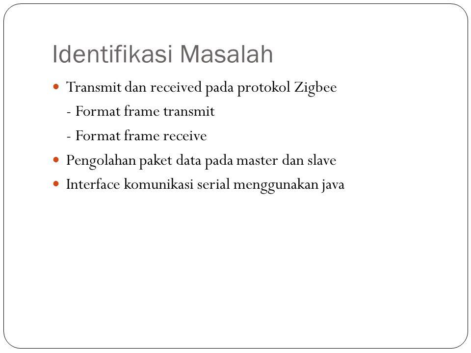 Identifikasi Masalah Transmit dan received pada protokol Zigbee - Format frame transmit - Format frame receive Pengolahan paket data pada master dan s